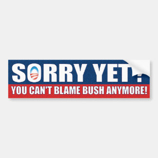Sorry Yet? You Can't Blame Bush Anymore! Bumper Sticker