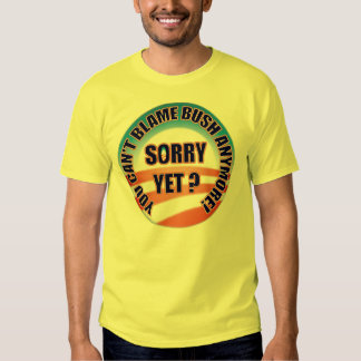 Sorry Yet? You Can't Blame Bush Anymore! T Shirt