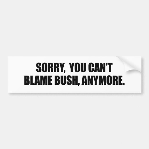 SORRY YOU CANT BLAME BUSH ANYMORE BUMPER STICKER