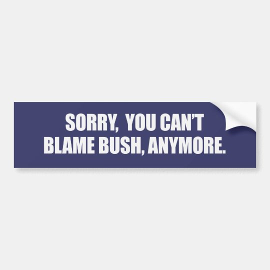 SORRY YOU CANT BLAME BUSH ANYMORE Bumpersticker Bumper Sticker