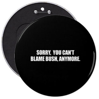 SORRY YOU CANT BLAME BUSH ANYMORE Bumpersticker Pinback Button