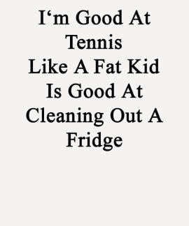 Soy bueno en el tenis como un niño gordo es bueno tshirts