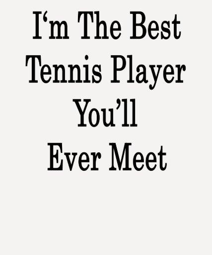 Soy el mejor jugador de tenis que usted se encontr camiseta