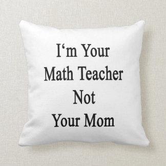 Soy su profesor de matemáticas no su mamá cojin