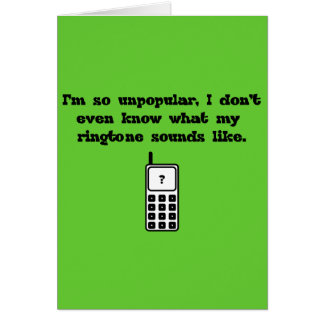 ¡Soy tan impopular! ¡Nunca oyó mi tono! Tarjeta De Felicitación