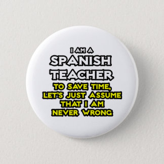 Spanish Teacher...Assume I Am Never Wrong Button
