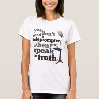 Speak the Truth and you Don't Need a Teleprompter T-Shirt
