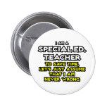 Special Ed. Teacher...I Am Never Wrong Pins