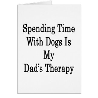 Spending Time With Dogs Is My Dad's Therapy Greeting Cards