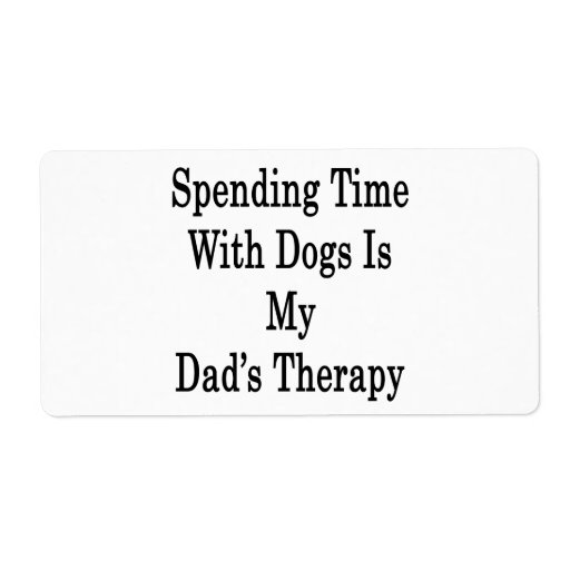 Spending Time With Dogs Is My Dad's Therapy Shipping Labels