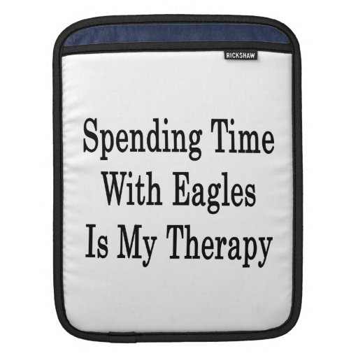 Spending Time With Eagles Is My Therapy Sleeve For iPads