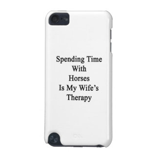 Spending Time With Horses Is My Wife's Therapy iPod Touch 5G Cover