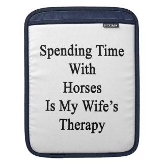 Spending Time With Horses Is My Wife's Therapy Sleeve For iPads