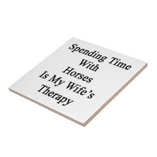 Spending Time With Horses Is My Wife's Therapy Tile