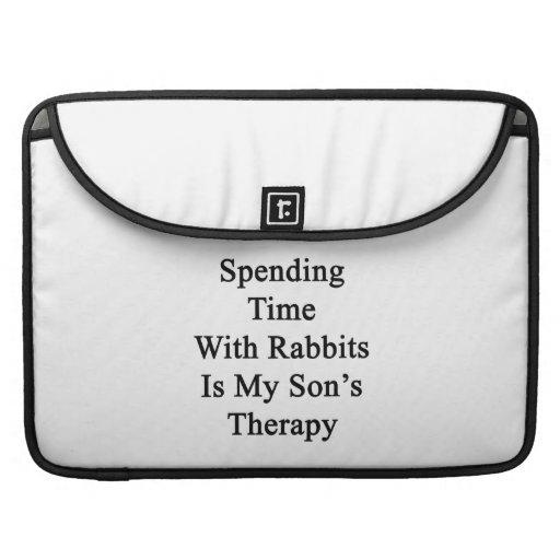 Spending Time With Rabbits Is My Son's Therapy MacBook Pro Sleeves