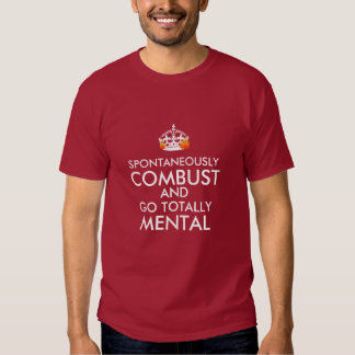 Spontaneously Combust and Go Totally Mental Shirt