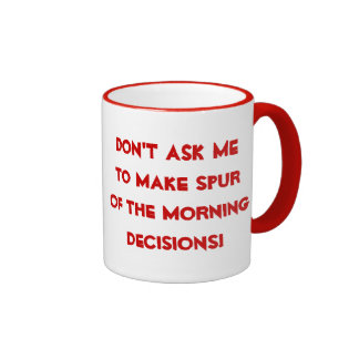 Spur of the Morning Decisions Mug