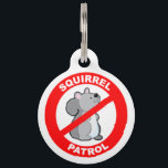 "Squirrel Patrol Pet ID Tag<br><div class=""desc"">Your pooch is on patrol because he knows those pesky squirrels are up to no good! If your pet, cat or dog, just loves to hate those crazy, fluffy-tailed critters, this pet tag will make the perfect badge of honor in the battle against the mischievous rodents. Each of our pet...</div>"