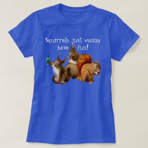 Squirrels Just Wanna Have Fun T_Shirt