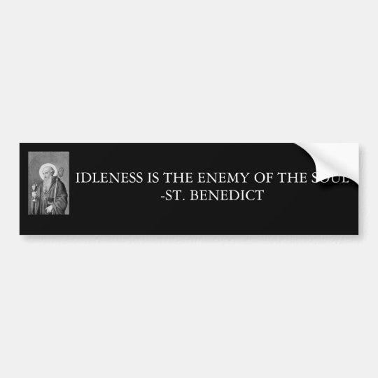 St.Benedict, IDLENESS IS THE ENEMY OF THE SOUL-... Bumper Sticker