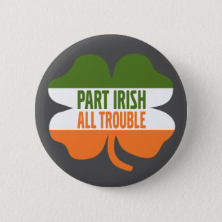 St Patricks Day shamrock - Part Irish All Trouble Button
