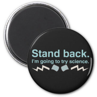 Stand back. I'm going to try science. Magnet