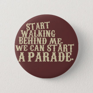 start walking behind me. we can start a parade. button