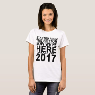 STARTED FROM THE BOTTOM NOW WE'RE HERE 2017 ..png T-Shirt