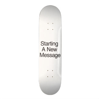Starting A New Message Skate Board
