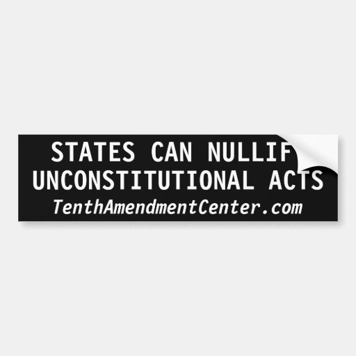 STATES CAN NULLIFY UNCONSTITUTIONAL ACTS CAR BUMPER STICKER