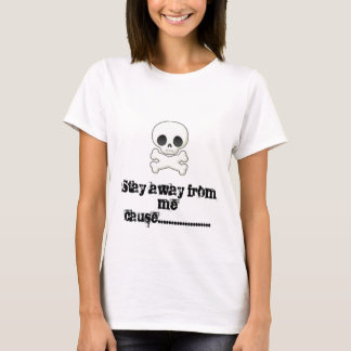 Stay away from me cause.............. T-Shirt