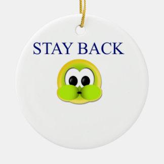 Stay back ceramic ornament