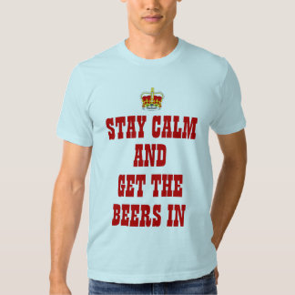 stay calm and get the beers in tee shirt