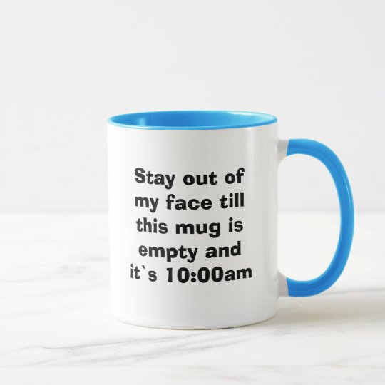 Stay out of my face till this mug is empty and ...