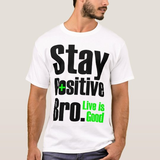 Stay Positive Bro | Live Is Good T-Shirt