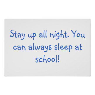 Stay up all night. You can always sleep at school! Print