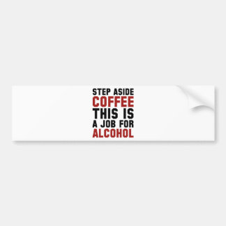 Step Aside Coffee This Is A Job For Alcohol Bumper Sticker