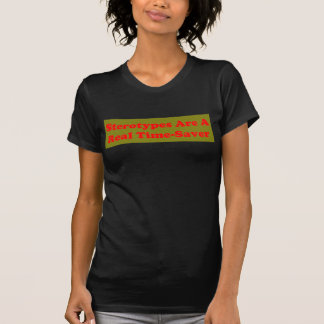 STEROTYPES ARE A REAL TIME-SAVER T SHIRT