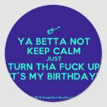 [Electric guitar] ya betta not keep calm just turn tha fuck up it's my birthday!  Stickers