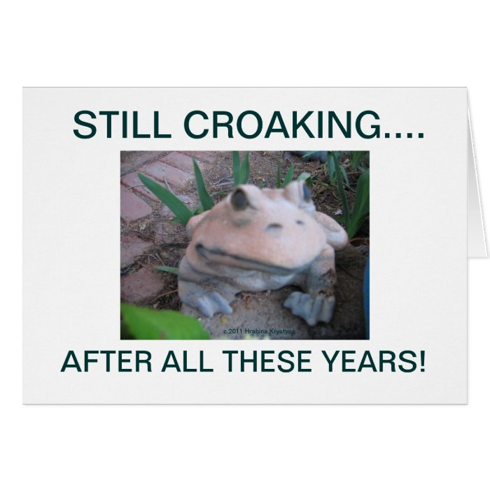 STILL CROAKING...., AFTER ALL THESE UEARS! CARD