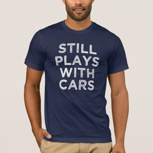 Still Plays With Cars funny mens shirt