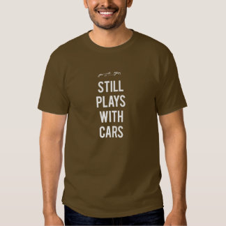 Still Plays With Cars Tee Shirt