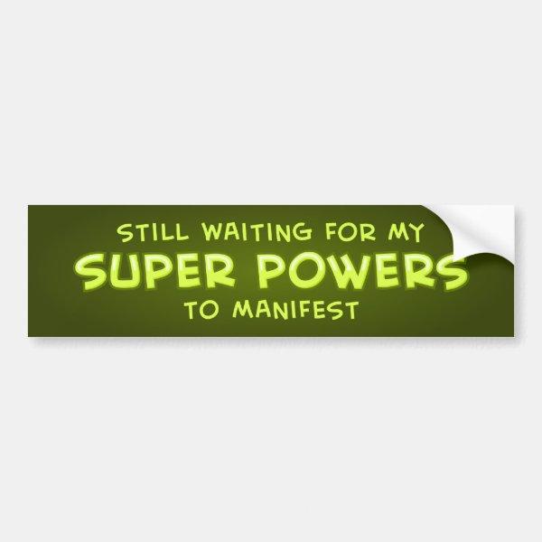 Still Waiting For My Super Powers To Manifest Bumper Sticker