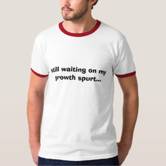 still waiting on my growth spurt... T-Shirt