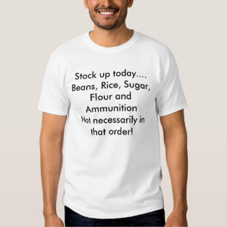 Stock up today....Beans, Rice, Sugar, Flour and... T Shirt