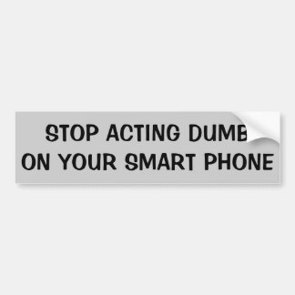 Stop Acting Dumb On Your Smart Phone Bumper Sticker