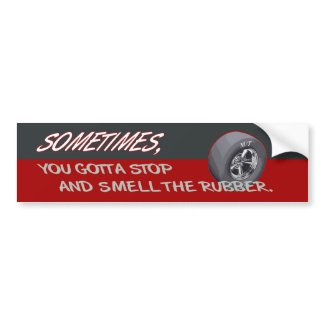 STOP AND SMELL THE RUBBER bumpersticker