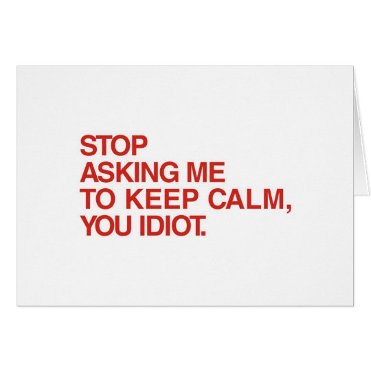 Stop Asking Me To Keep Calm Card