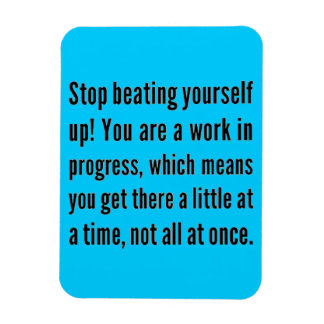 STOP BEATING YOURSELF UP YOU ARE WORK IN PROGRESS MAGNET