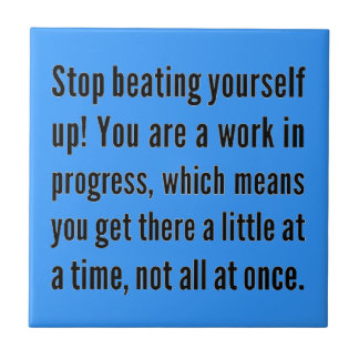 STOP BEATING YOURSELF UP YOU ARE WORK IN PROGRESS TILE